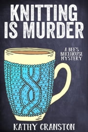 Knitting is Murder - Bee's Bakehouse Mysteries, #2 ebook by Kathy Cranston
