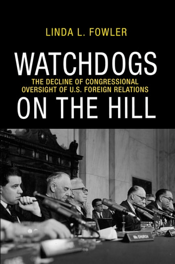 Watchdogs on the Hill - The Decline of Congressional Oversight of U.S. Foreign Relations ebook by Linda L. Fowler