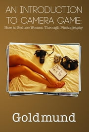 An Introduction to Camera Game - How to Seduce Women Through Photography ebook by Goldmund