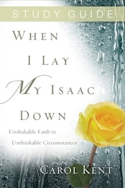 When I Lay My Isaac Down Study Guide ebook by Carol Kent