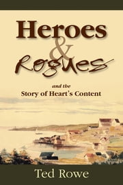 Heroes & Rogues - and the Story of Heart's Content ebook by Ted Rowe