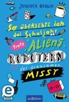 So überlebte ich das Schuljahr trotz Aliens, Robotern und der grausamen Missy eBook by Jennifer Brown, Christine Spindler, Sebastian Schwamm
