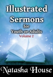 Illustrated Sermons for Youth or Adults (Volume 2) - Illustrated Sermons, #2 ebook by Natasha House