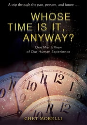 Whose Time Is It, Anyway? - One Man's View of Our Human Experience ebook by CHET Morelli