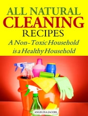 All Natural Cleaning Recipes - A Non-Toxic Household is a Healthy Household ebook by Angelina Jacobs