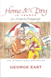 Home & Dry in France - A Year in Purgatory ebook by George East