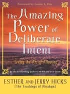 The Amazing Power Of Deliberate Intent ebook by Esther Hicks Jerry Hicks