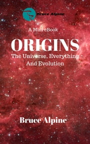Origins: The Universe, Everything And Evolution ebook by Bruce Alpine