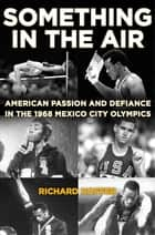 Something in the Air - American Passion and Defiance in the 1968 Mexico City Olympics ebook by Richard Hoffer