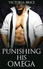 Punishing His Omega - His Omega, #4 ebook by Victoria Brice