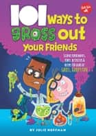 101 Ways to Gross Out Your Friends - Science experiments, jokes, activities & recipes for loads of gross, gooey fun ebook by Julie Huffman