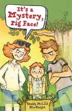 It's a Mystery, Pig Face! ebook by Wendy McLeod MacKnight