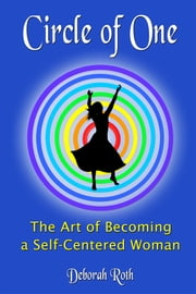 Circle of One: The Art of Becoming a SELF-Centered Woman ebook by Deborah Roth