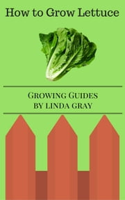 How to Grow Lettuce - Growing Guides ebook by Linda Gray