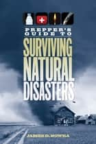 Prepper's Guide to Surviving Natural Disasters - How to Prepare for Real-World Emergencies ebook by James D. Nowka