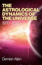 The Astrological Dynamics of the Universe - 1970 -2020 ebook by Demian Allan