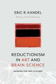 Reductionism in Art and Brain Science - Bridging the Two Cultures ebook by Eric R Kandel
