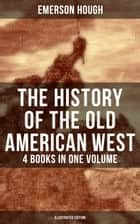 The History of the Old American West – 4 Books in One Volume (Illustrated Edition) - Western Collection, Including The Story of the Cowboy, The Way to the West, The Story of the Outlaw & The Passing of the Frontier ebook by John W. Norton, Frederic Remington, Emerson Hough,...