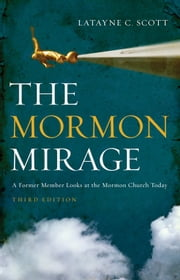 The Mormon Mirage: A Former Member Looks at the Mormon Church Today - A Former Member Looks at the Mormon Church Today ebook by Latayne C. Scott
