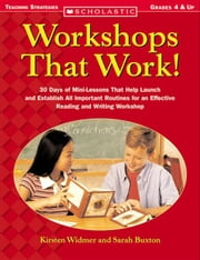 Workshops That Work!: 30 Days of Mini-Lessons That Help Launch and Establish All-Important Routines for an Effective Reading and Writing Workshop ebook by Widmer, Kirsten