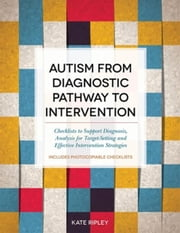 Autism from Diagnostic Pathway to Intervention: Checklists to Support Diagnosis, Analysis for Target-Setting and Effective Intervention Strategies ebook by Ripley, Kate