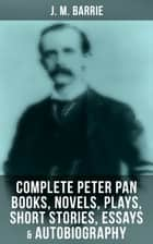 J. M. Barrie: Complete Peter Pan Books, Novels, Plays, Short Stories, Essays & Autobiography ebook by