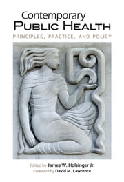 Contemporary Public Health - Principles, Practice, and Policy ebook by James W. Holsinger Jr., David M. Lawrence, F. Douglas Scutchfield,...