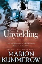 Unyielding - Love and Resistance in WW2 Germany ebook by Marion Kummerow
