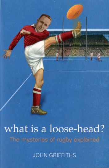 What is a Loose-head? - The Mysteries of Rugby Explained ebook by John Griffiths