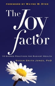Joy Factor, The: 10 Sacred Practices For Radiant Health ebook by Susan Smith Jones
