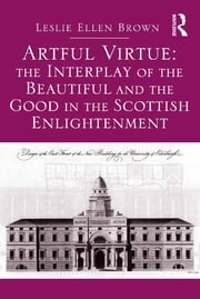 Artful Virtue: The Interplay of the Beautiful and the Good in the Scottish Enlightenment ebook by Leslie Ellen Brown