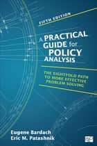 A Practical Guide for Policy Analysis - The Eightfold Path to More Effective Problem Solving ebook by Eric M. Patashnik, Eugene S. Bardach