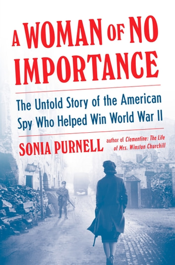 A Woman of No Importance - The Untold Story of the American Spy Who Helped Win World War II eBook by Sonia Purnell