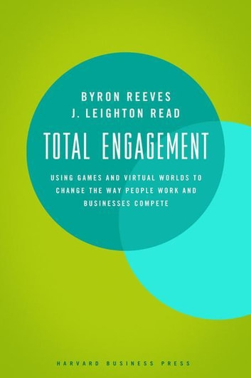Total Engagement - How Games and Virtual Worlds Are Changing the Way People Work and Businesses Compete ebook by Byron Reeves,J. Leighton Read