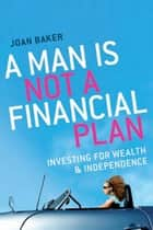 A Man Is Not a Financial Plan - Investing for wealth and independence ebook by Joan Baker