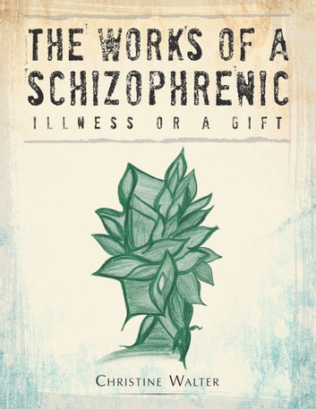 The Works of a Schizophrenic - Illness or a Gift ebook by Christine Walter