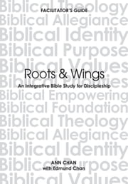 Roots & Wings - An Integrative Bible Study For Discipleship ebook by Ann Chan,Edmund Chan