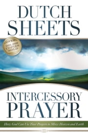 Intercessory Prayer - How God Can Use Your Prayers to Move Heaven and Earth ebook by Dutch Sheets,C. Wagner