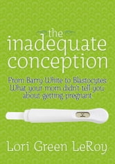 The Inadequate Conception - From Barry White to Blastocytes: What your mom didn't tell you about getting pregnant ebook by Lori Green LeRoy
