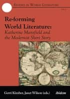 Re-forming World Literature - Katherine Mansfield and the Modernist Short Story ebook by Gerri Kimber, Janet Wilson