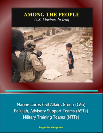Among the People: U.S. Marines in Iraq - Marine Corps Civil Affairs Group (CAG), Fallujah, Advisory Support Teams (ASTs), Military Training Teams (MTTs) ebook by Progressive Management