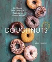 Doughnuts - 90 Simple and Delicious Recipes to Make at Home ebook by Lara Ferroni