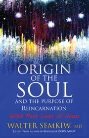 Origin of the Soul and the Purpose of Reincarnation ebook by Semkiw, Walter