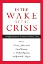 In the Wake of the Crisis - Leading Economists Reassess Economic Policy ebook by Olivier Blanchard, David Romer, Michael Spence,...