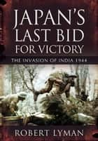 Japan's Last Bid for Victory - The Invasion of India, 1944 ebook by Robert Lyman