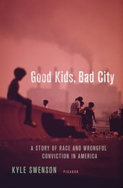 Good Kids, Bad City - A Story of Race and Wrongful Conviction in America e-kirjat by Kyle Swenson