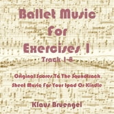 Ballet Music For Exercises 1, Track 1-8 - Original Scores to the Soundtrack Sheet Music for Your Ipad or Kindle ebook by Klaus Bruengel,Klaus Bruengel