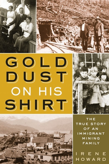 Gold Dust On His Shirt - The True Story of an Immigrant Mining Family ebook by Irene Howard