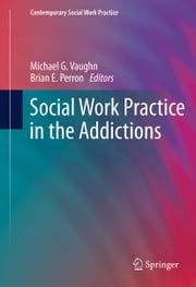 Social Work Practice in the Addictions ebook by Michael G. Vaughn,Brian E. Perron