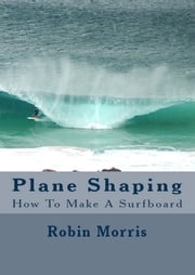 Plane Shaping - How To Make A Surfboard ebook by Robin Morris